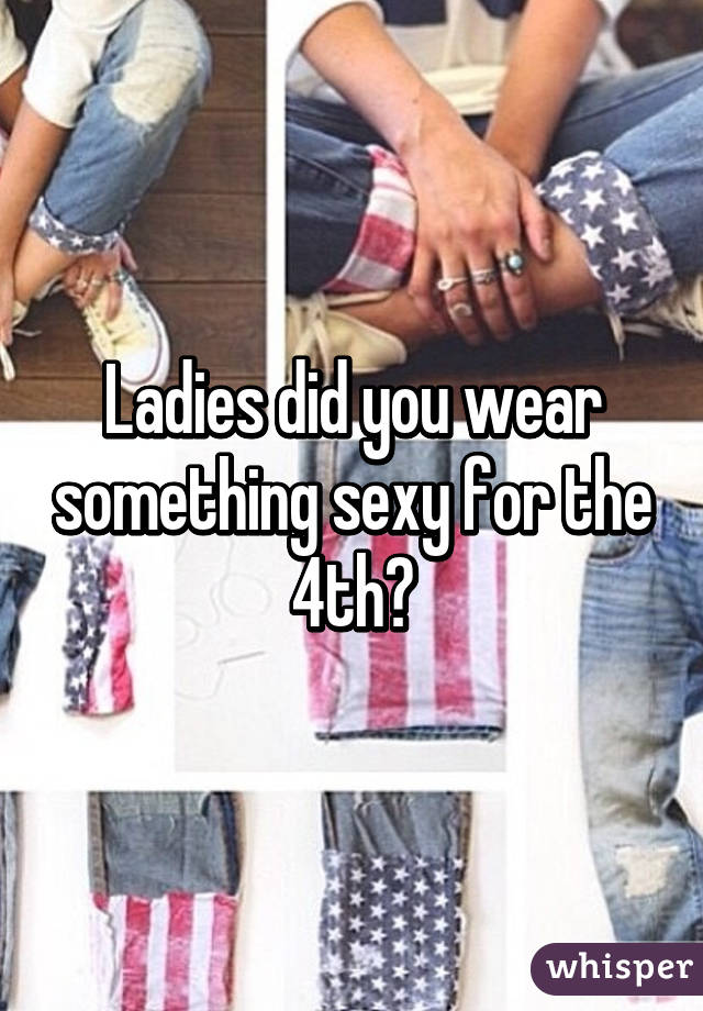 Ladies did you wear something sexy for the 4th?