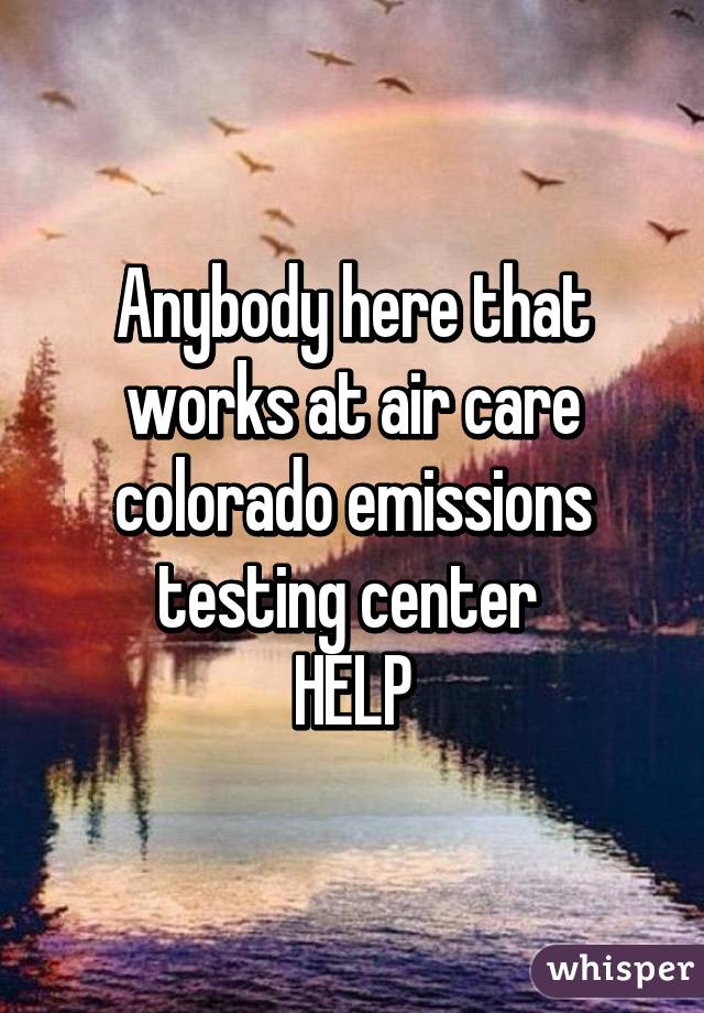 Anybody here that works at air care colorado emissions testing center  HELP