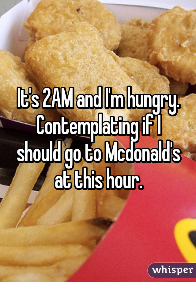 It's 2AM and I'm hungry. Contemplating if I should go to Mcdonald's at this hour.