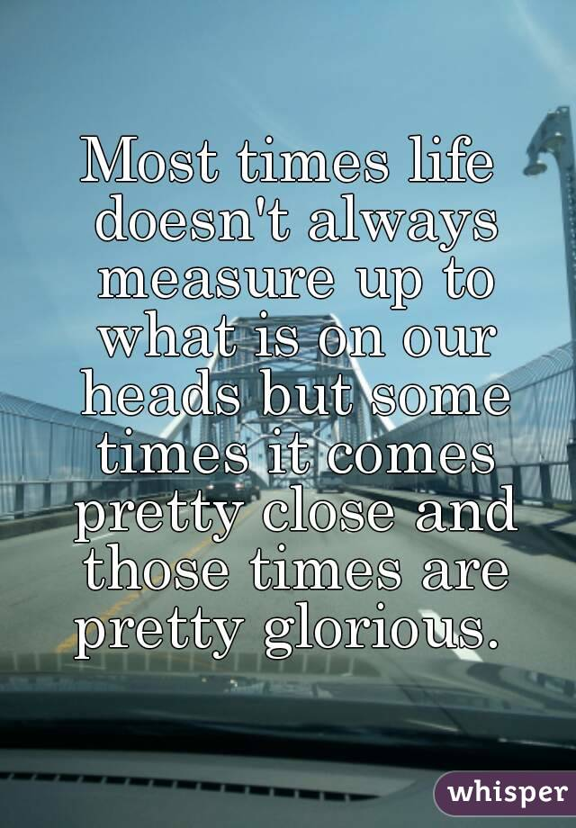 Most times life doesn't always measure up to what is on our heads but some times it comes pretty close and those times are pretty glorious.