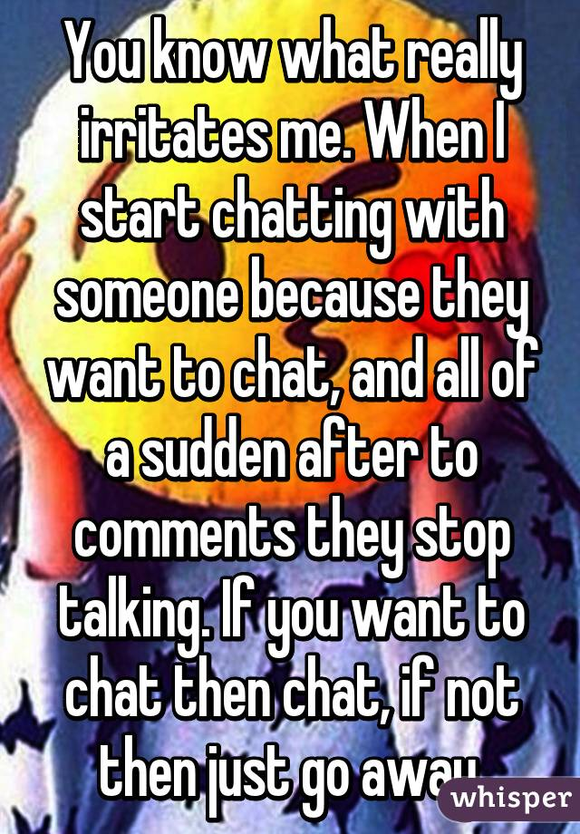 You know what really irritates me. When I start chatting with someone because they want to chat, and all of a sudden after to comments they stop talking. If you want to chat then chat, if not then just go away.
