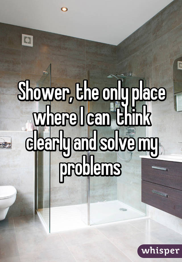 Shower, the only place where I can  think clearly and solve my problems