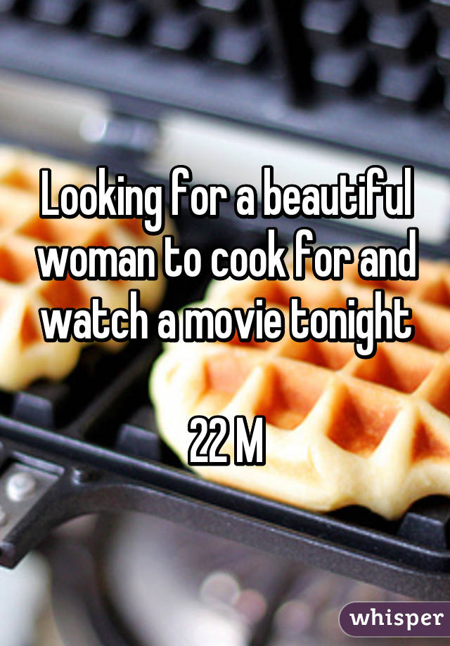Looking for a beautiful woman to cook for and watch a movie tonight  22 M