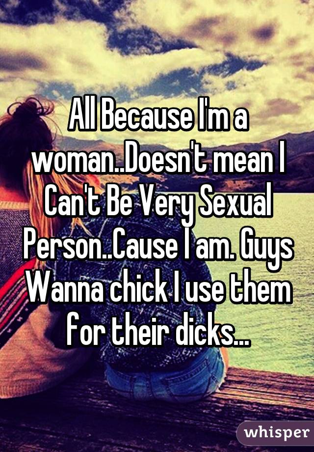 All Because I'm a woman..Doesn't mean I Can't Be Very Sexual Person..Cause I am. Guys Wanna chick I use them for their dicks...