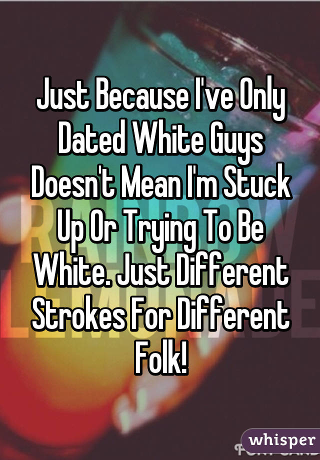 Just Because I've Only Dated White Guys Doesn't Mean I'm Stuck Up Or Trying To Be White. Just Different Strokes For Different Folk!