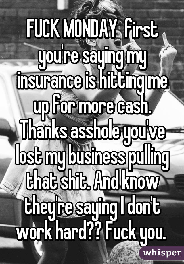 FUCK MONDAY  first you're saying my insurance is hitting me up for more cash. Thanks asshole you've lost my business pulling that shit. And know they're saying I don't work hard?? Fuck you.