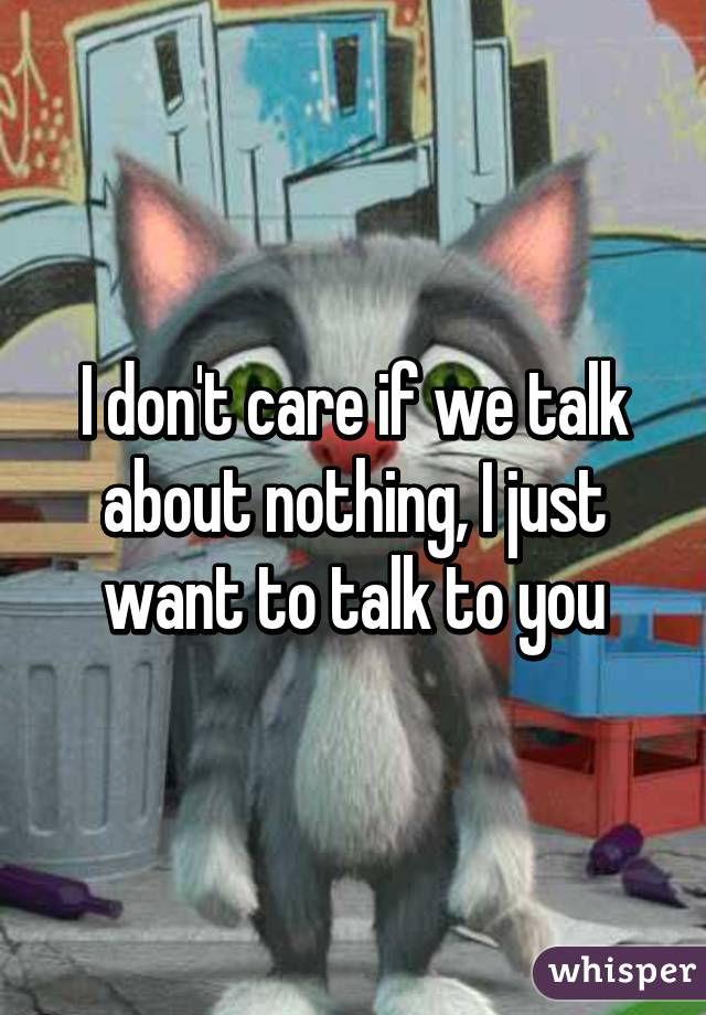 I don't care if we talk about nothing, I just want to talk to you