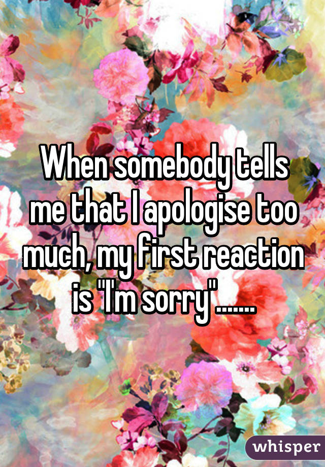 "When somebody tells me that I apologise too much, my first reaction is ""I'm sorry""......."