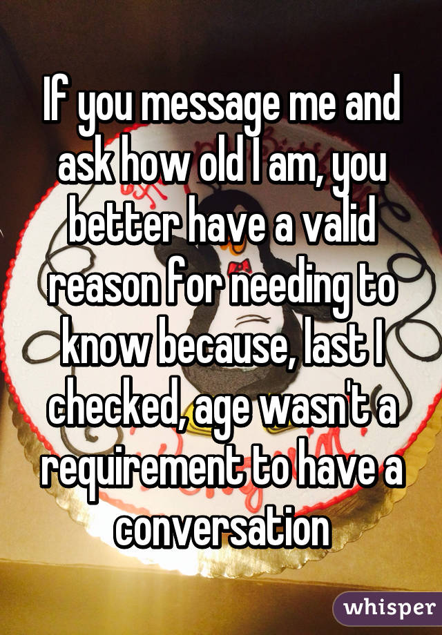 If you message me and ask how old I am, you better have a valid reason for needing to know because, last I checked, age wasn't a requirement to have a conversation
