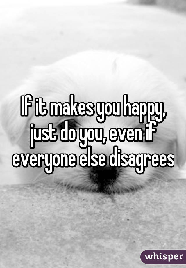 If it makes you happy, just do you, even if everyone else disagrees