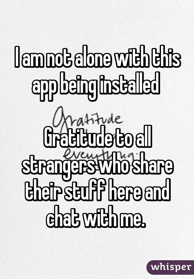 I am not alone with this app being installed   Gratitude to all strangers who share their stuff here and chat with me.