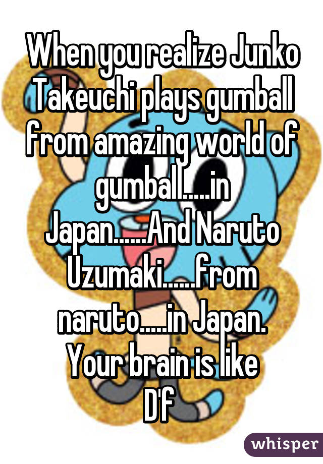 When you realize Junko Takeuchi plays gumball from amazing world of gumball.....in Japan......And Naruto Uzumaki......from naruto.....in Japan. Your brain is like D'f