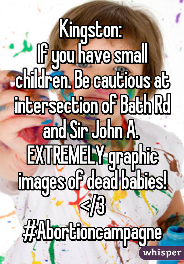 Kingston:  If you have small children. Be cautious at intersection of Bath Rd and Sir John A.  EXTREMELY graphic images of dead babies! </3 #Abortioncampagne