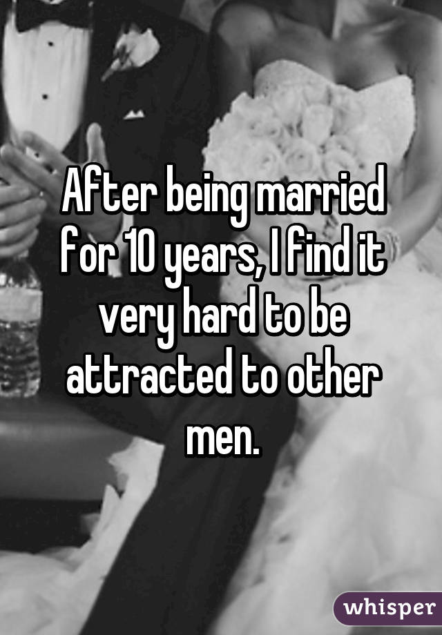 After being married for 10 years, I find it very hard to be attracted to other men.
