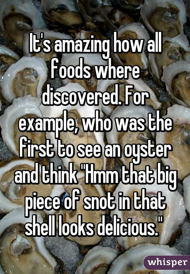"""It's amazing how all foods where discovered. For example, who was the first to see an oyster and think """"Hmm that big piece of snot in that shell looks delicious."""""""