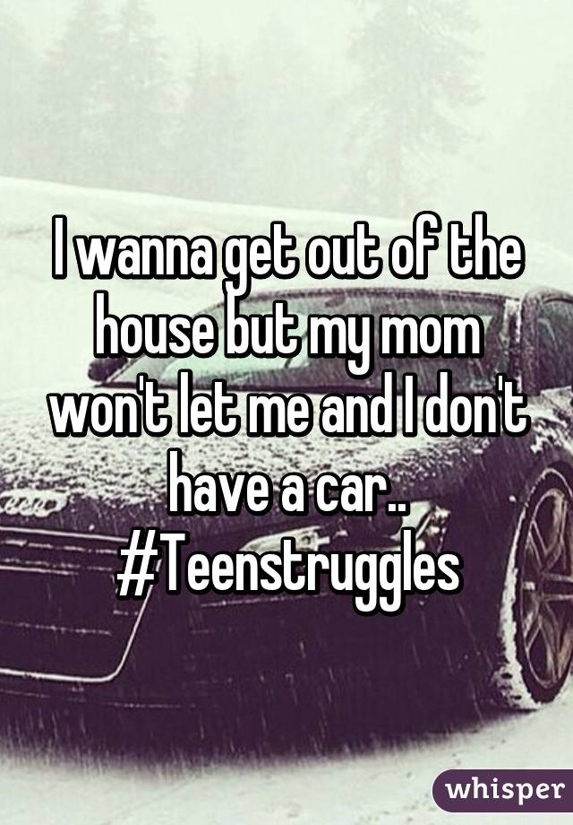 I wanna get out of the house but my mom won't let me and I don't have a car.. #Teenstruggles