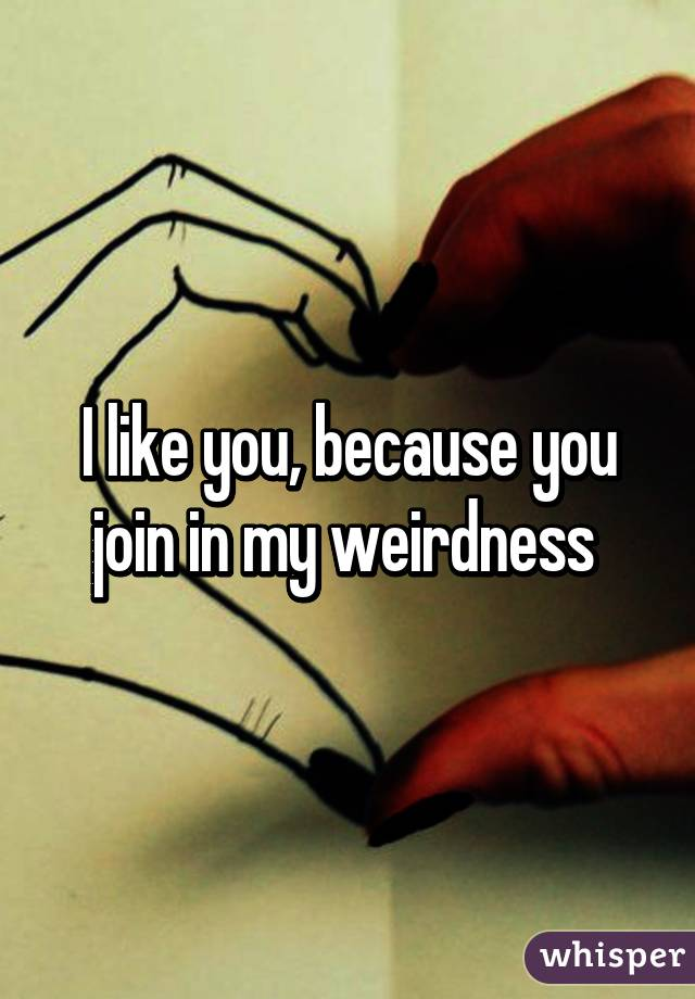 I like you, because you join in my weirdness