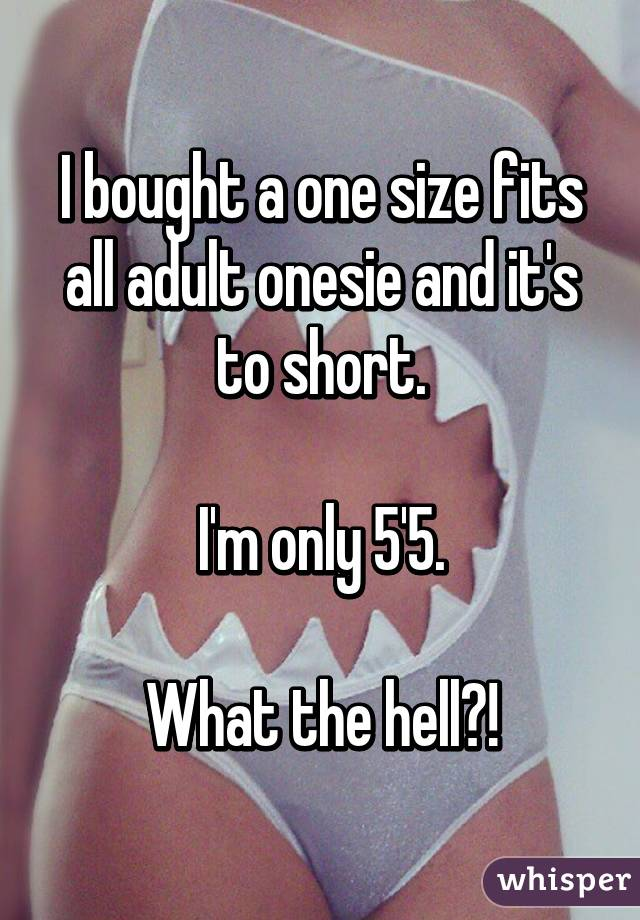 I bought a one size fits all adult onesie and it's to short.  I'm only 5'5.  What the hell?!