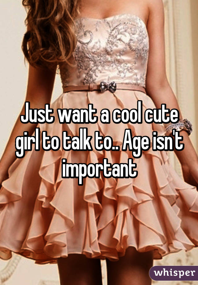 Just want a cool cute girl to talk to.. Age isn't important