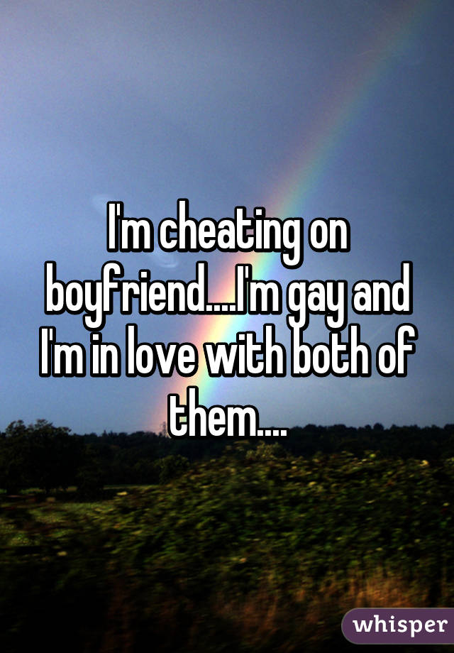 I'm cheating on boyfriend....I'm gay and I'm in love with both of them....