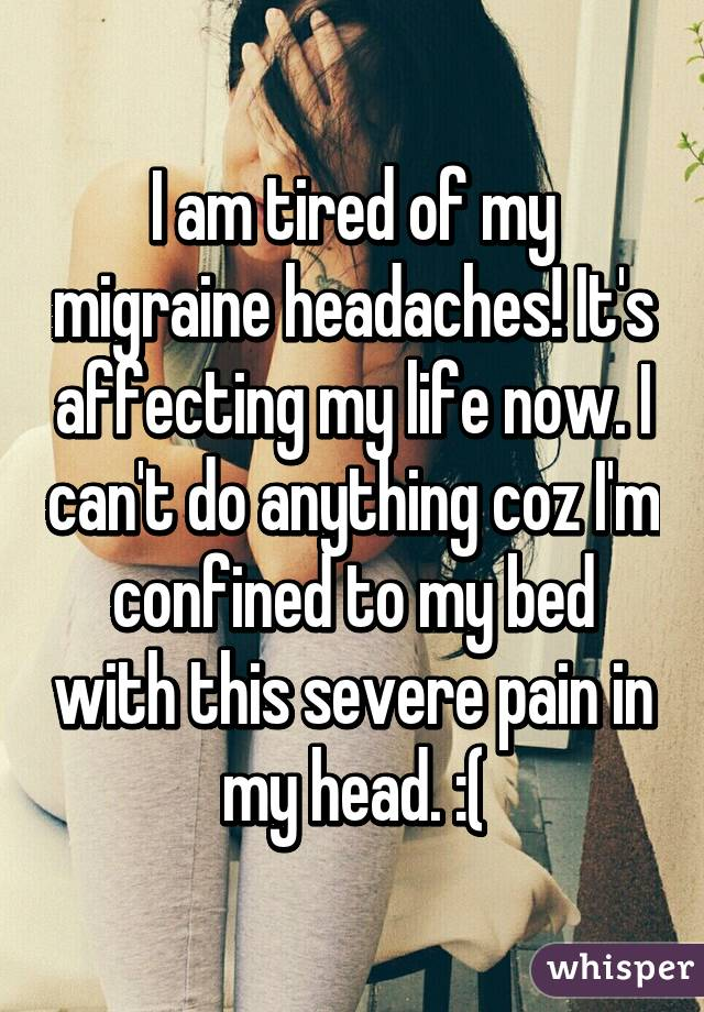 I am tired of my migraine headaches! It's affecting my life now. I can't do anything coz I'm confined to my bed with this severe pain in my head. :(