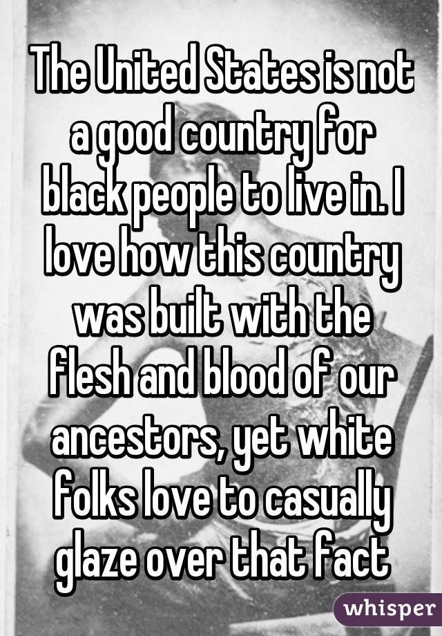 The United States is not a good country for black people to live in. I love how this country was built with the flesh and blood of our ancestors, yet white folks love to casually glaze over that fact