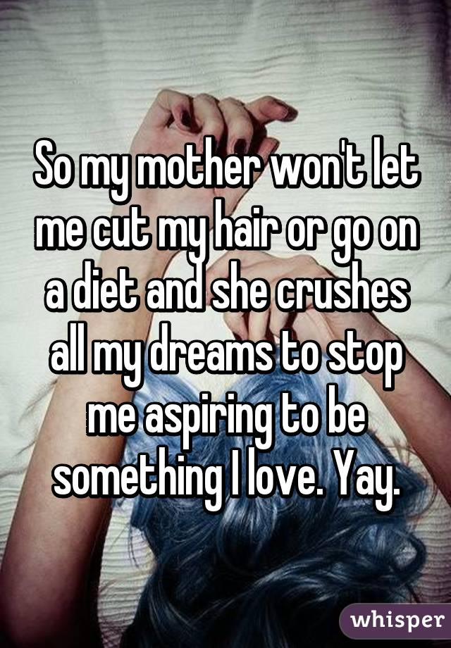So my mother won't let me cut my hair or go on a diet and she crushes all my dreams to stop me aspiring to be something I love. Yay.