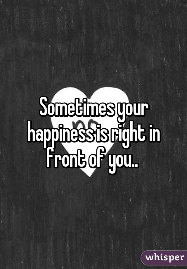 Sometimes your happiness is right in front of you..
