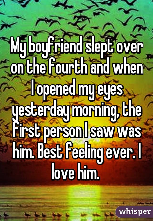 My boyfriend slept over on the fourth and when I opened my eyes yesterday morning, the first person I saw was him. Best feeling ever. I love him.