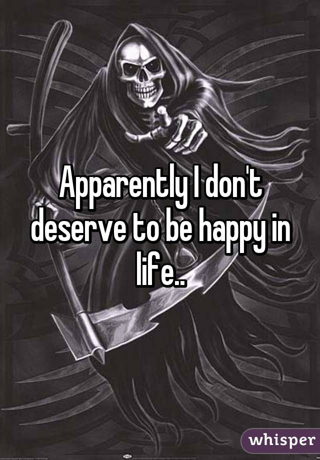 Apparently I don't deserve to be happy in life..