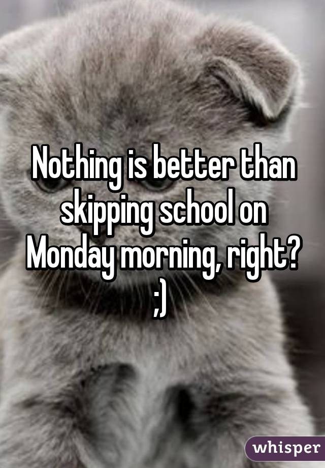 Nothing is better than skipping school on Monday morning, right? ;)