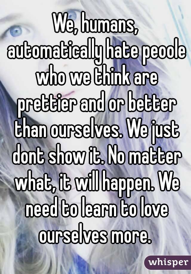 We, humans, automatically hate peoole who we think are prettier and or better than ourselves. We just dont show it. No matter what, it will happen. We need to learn to love ourselves more.