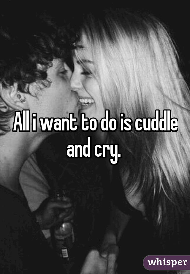 All i want to do is cuddle and cry.
