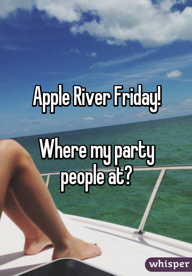 Apple River Friday!  Where my party people at?