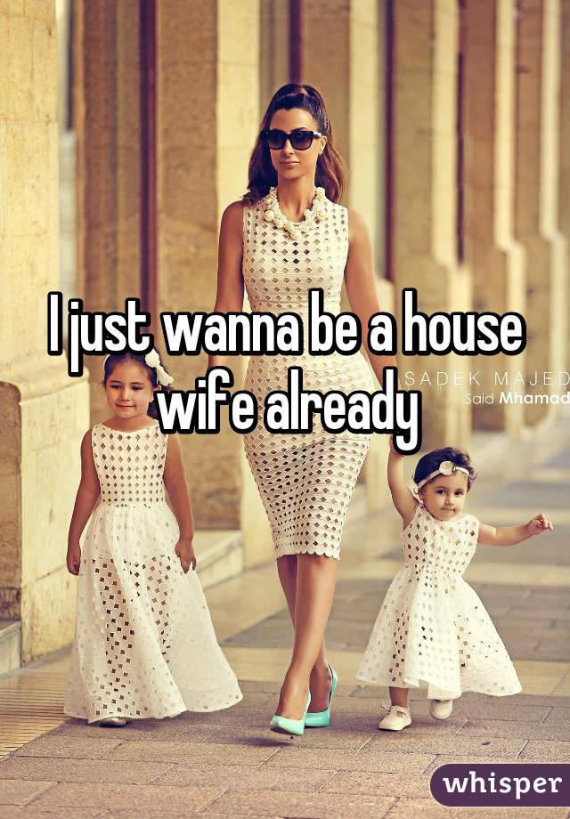 I just wanna be a house wife already
