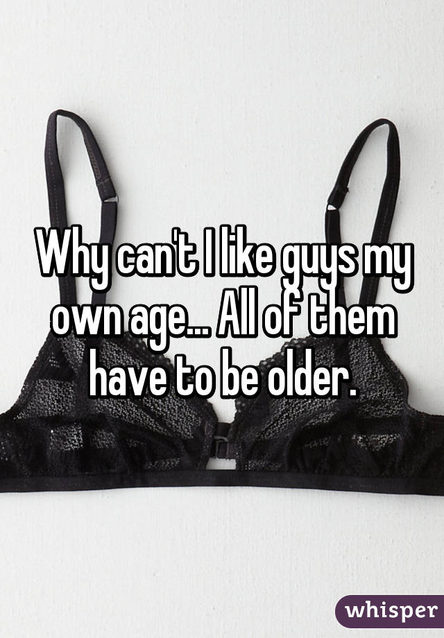 Why can't I like guys my own age... All of them have to be older.