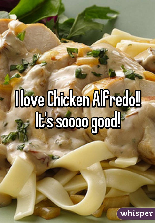 I love Chicken Alfredo!! It's soooo good!