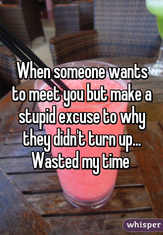 When someone wants to meet you but make a stupid excuse to why they didn't turn up... Wasted my time