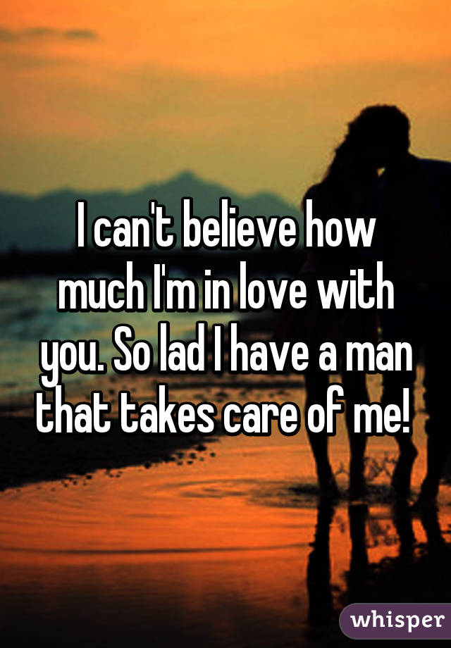 I can't believe how much I'm in love with you. So lad I have a man that takes care of me!