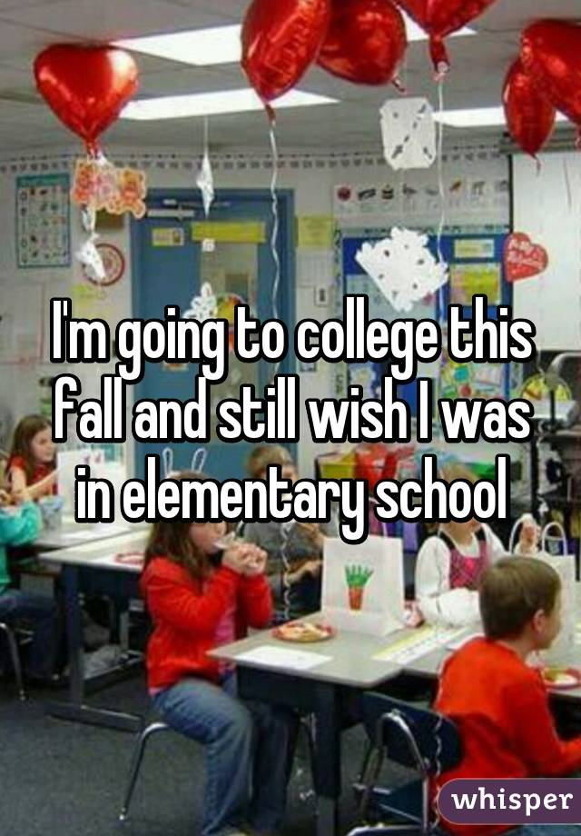 I'm going to college this fall and still wish I was in elementary school