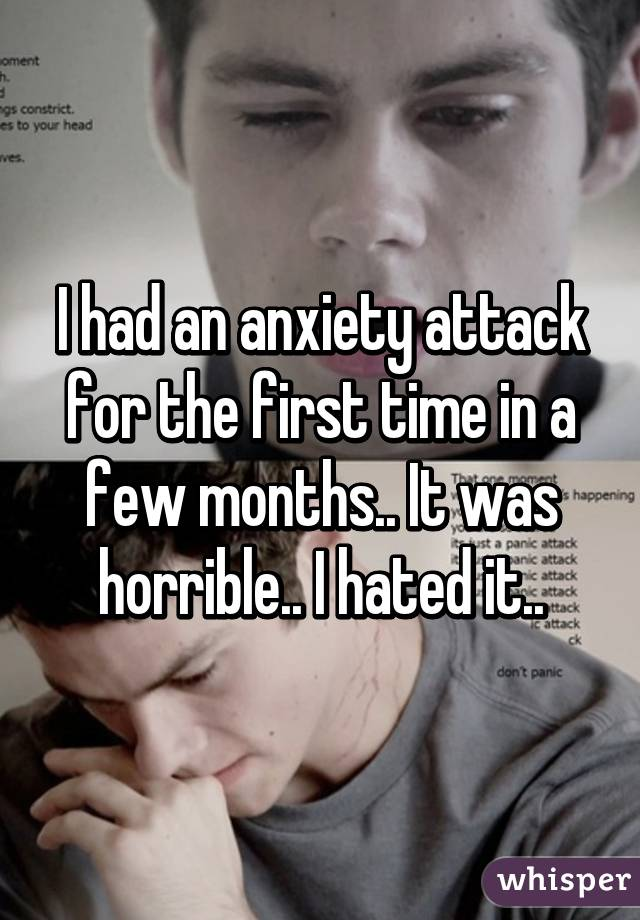 I had an anxiety attack for the first time in a few months.. It was horrible.. I hated it..