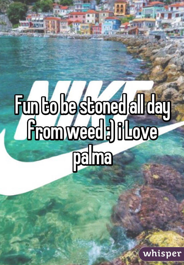 Fun to be stoned all day from weed :) i Love palma