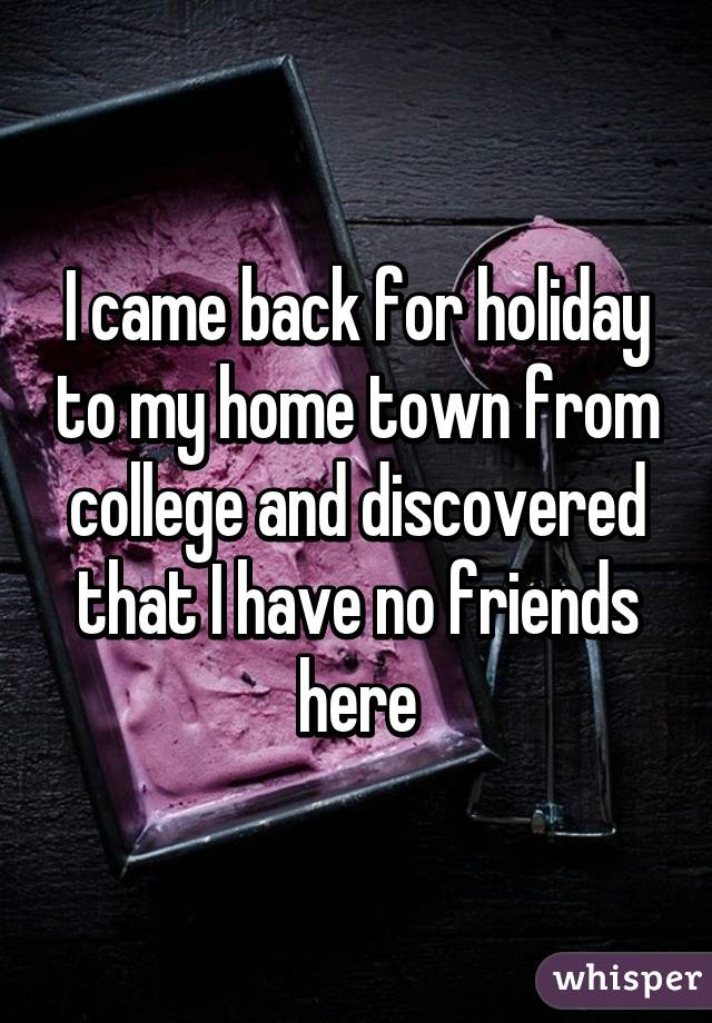 I came back for holiday to my home town from college and discovered that I have no friends here