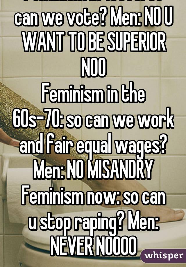 Feminism in 1800s: so can we vote? Men: NO U WANT TO BE SUPERIOR NOO Feminism in the 60s-70: so can we work and fair equal wages? Men: NO MISANDRY Feminism now: so can u stop raping? Men: NEVER NOOOO