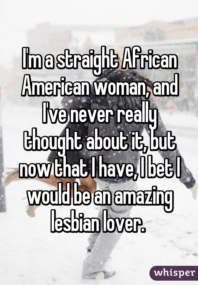I'm a straight African American woman, and I've never really thought about it, but now that I have, I bet I would be an amazing lesbian lover.