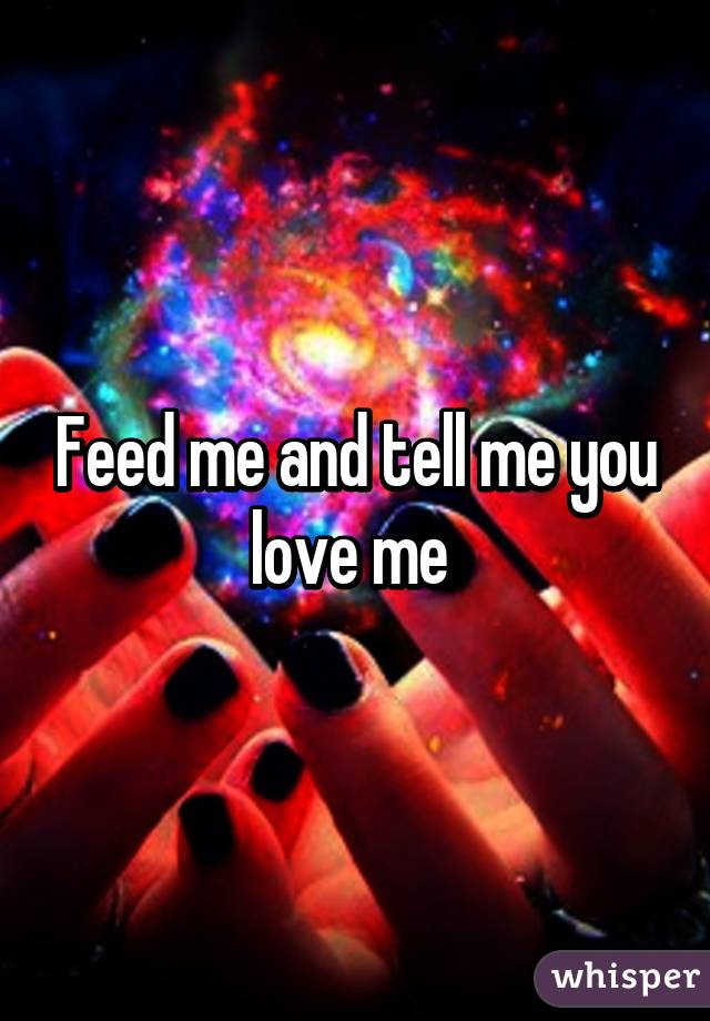 Feed me and tell me you love me