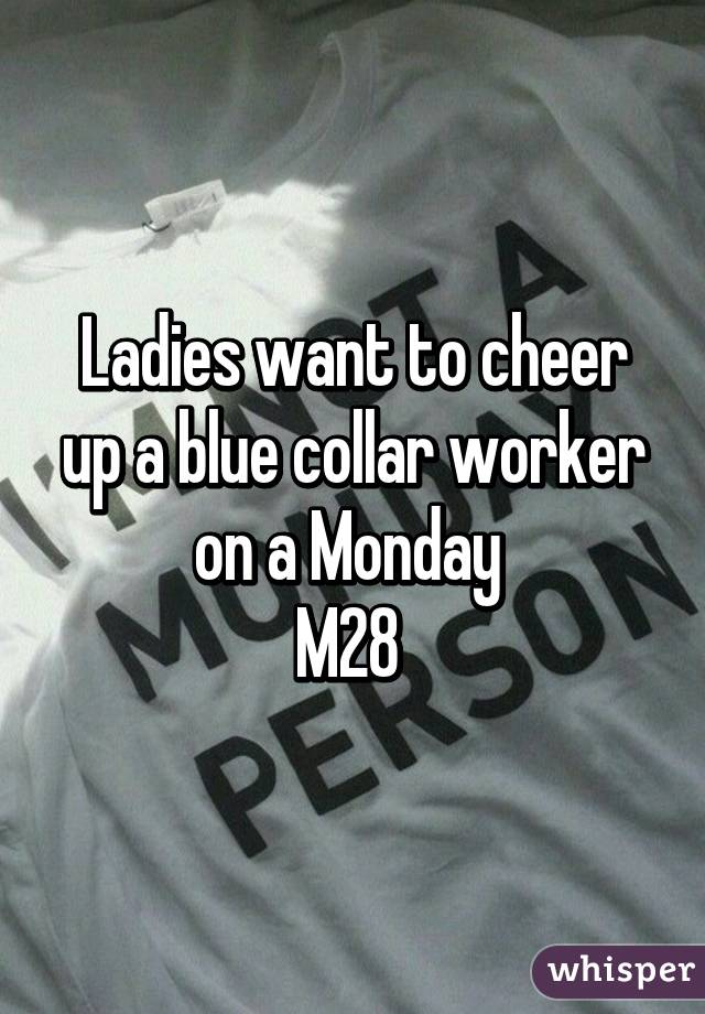 Ladies want to cheer up a blue collar worker on a Monday  M28