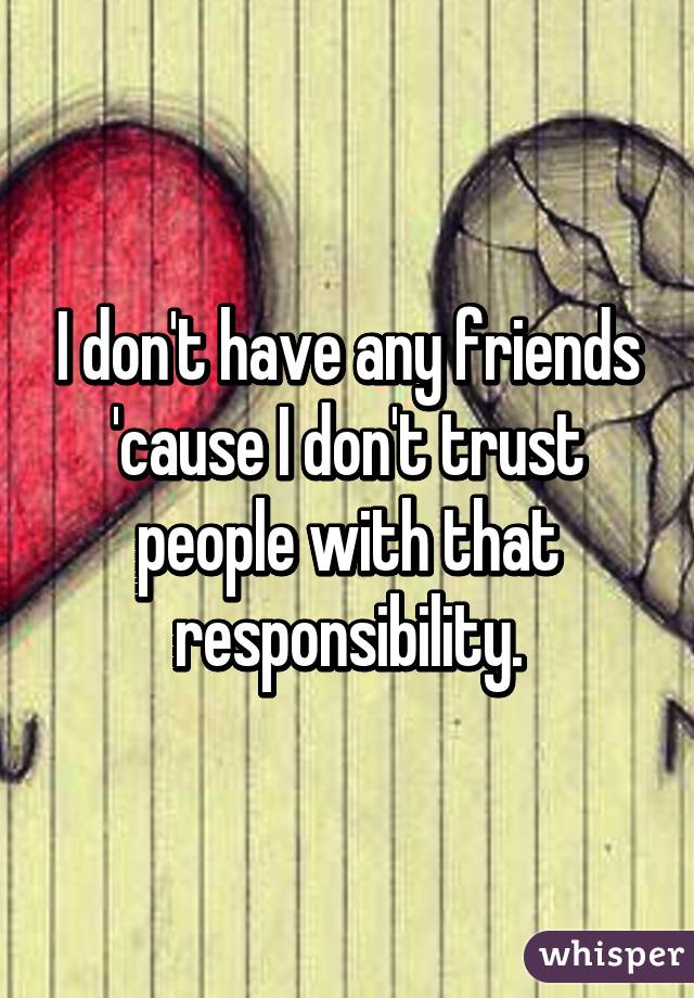 I don't have any friends 'cause I don't trust people with that responsibility.