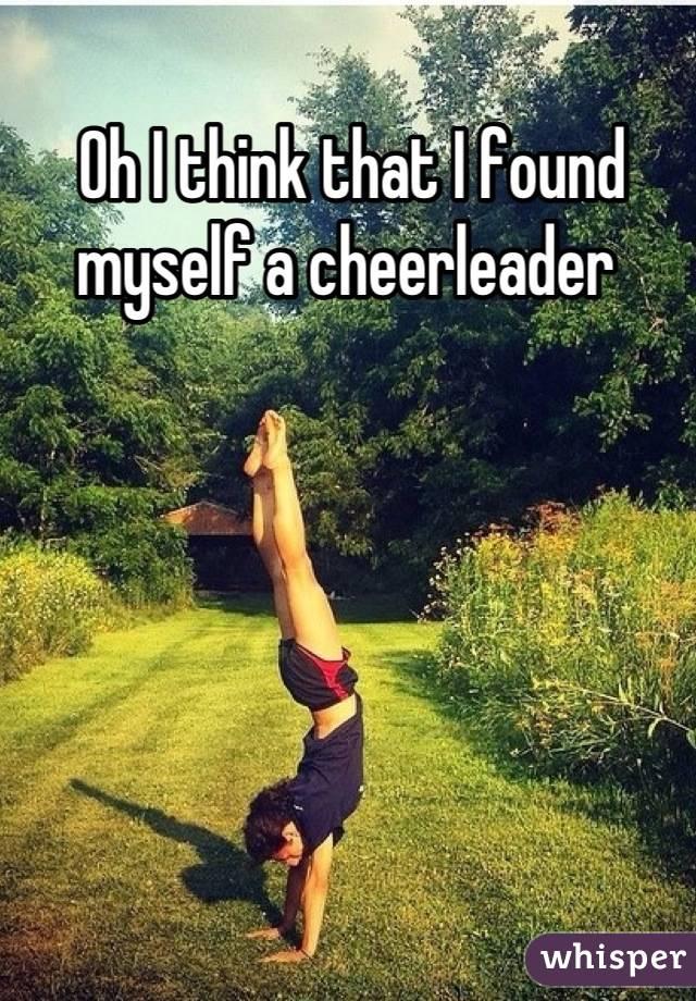 Oh I think that I found myself a cheerleader