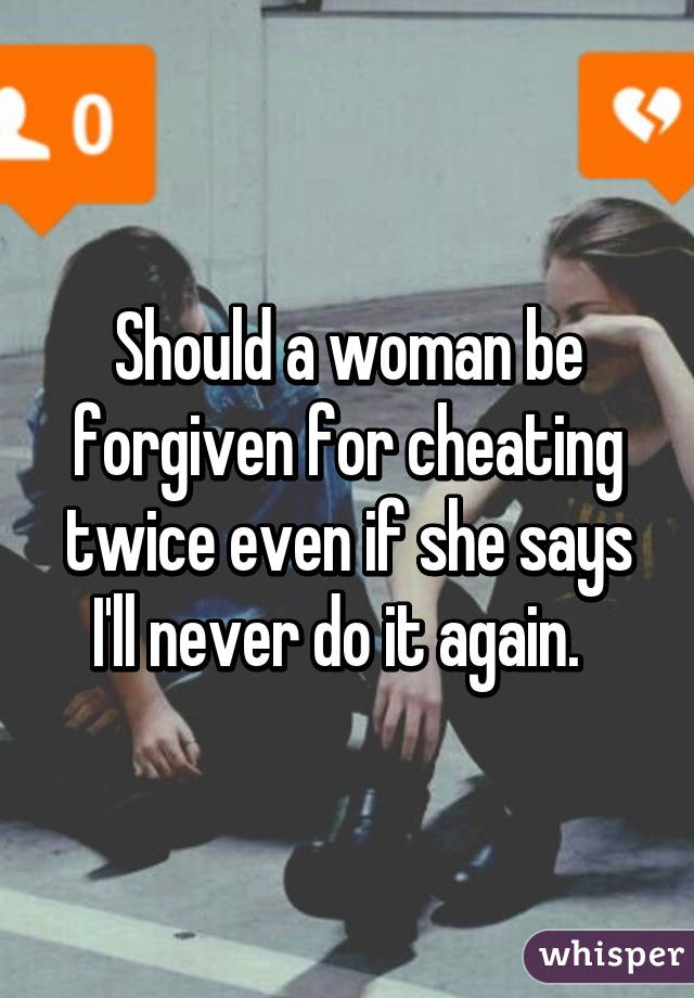 Should a woman be forgiven for cheating twice even if she says I'll never do it again.